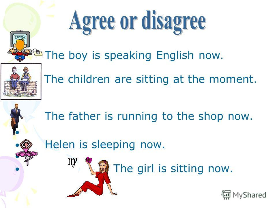 The boy is speaking English now. The children are sitting at the moment. The father is running to the shop now. Helen is sleeping now. The girl is sitting now.