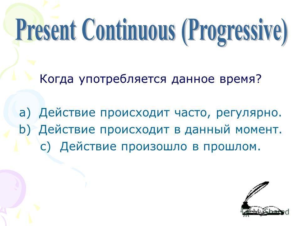 Когда употребляется данное время? a)Действие происходит часто, регулярно. b)Действие происходит в данный момент. c)Действие произошло в прошлом.