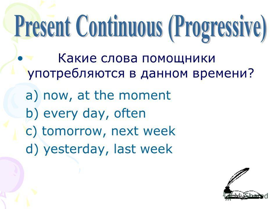 Какие слова помощники употребляются в данном времени? a) now, at the moment b) every day, often c) tomorrow, next week d) yesterday, last week