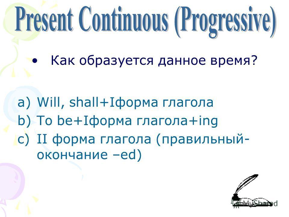 Как образуется данное время? a)Will, shall+Iформа глагола b)To be+Iформа глагола+ing c)II форма глагола (правильный- окончание –ed)