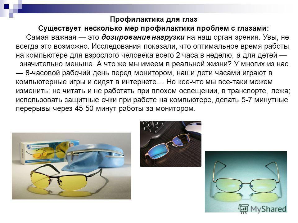 Профилактика для глаз Существует несколько мер профилактики проблем с глазами: Самая важная это дозирование нагрузки на наш орган зрения. Увы, не всегда это возможно. Исследования показали, что оптимальное время работы на компьютере для взрослого чел