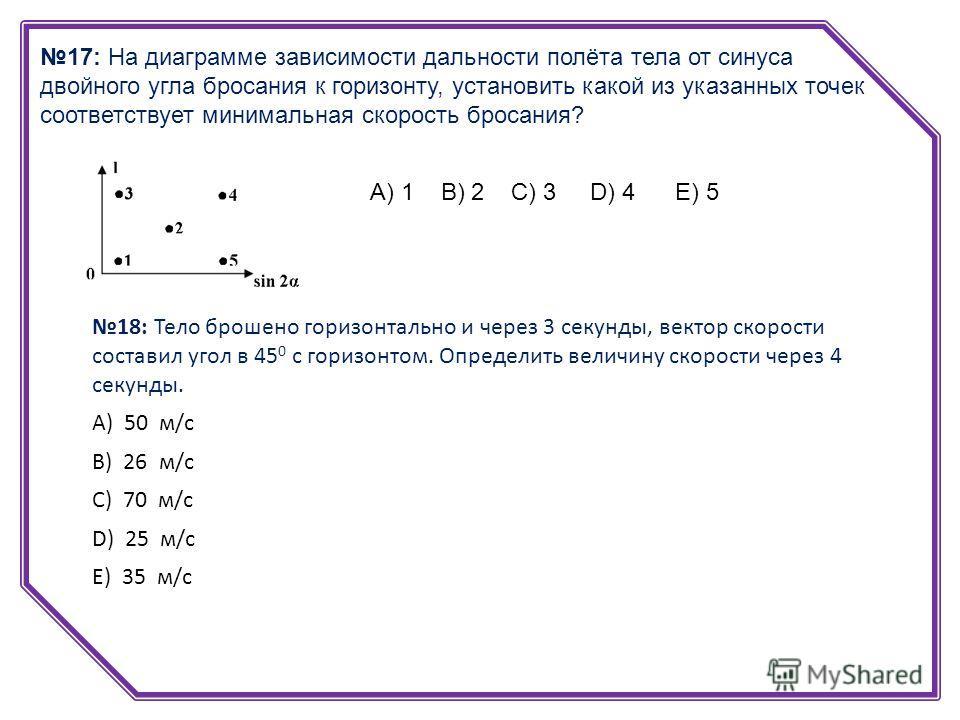 17: На диаграмме зависимости дальности полёта тела от синуса двойного угла бросания к горизонту, установить какой из указанных точек соответствует минимальная скорость бросания? А) 1 В) 2 С) 3 D) 4 Е) 5 18: Тело брошено горизонтально и через 3 секунд