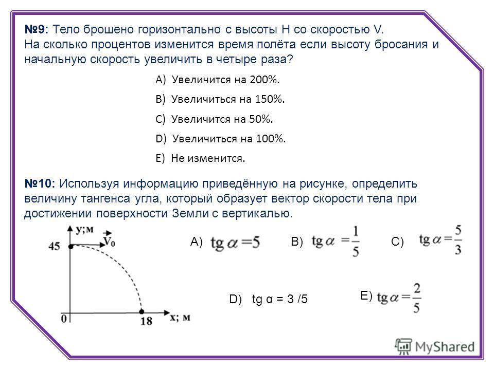 9: Тело брошено горизонтально с высоты Н со скоростью V. На сколько процентов изменится время полёта если высоту бросания и начальную скорость увеличить в четыре раза? А) Увеличится на 200%. B) Увеличиться на 150%. C) Увеличится на 50%. D) Увеличитьс