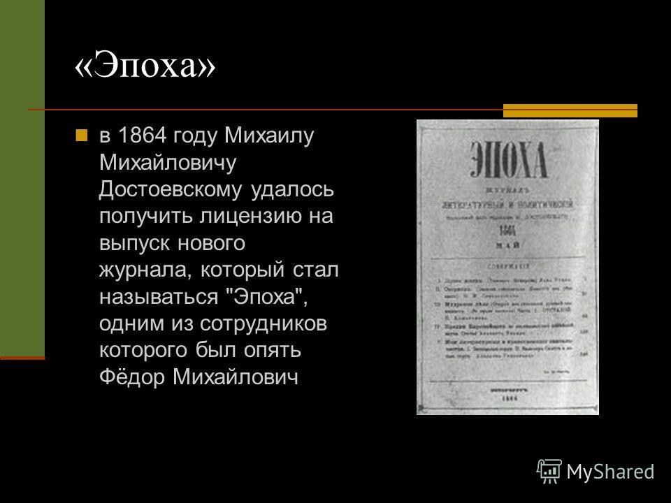 «Эпоха» в 1864 году Михаилу Михайловичу Достоевскому удалось получить лицензию на выпуск нового журнала, который стал называться Эпоха, одним из сотрудников которого был опять Фёдор Михайлович