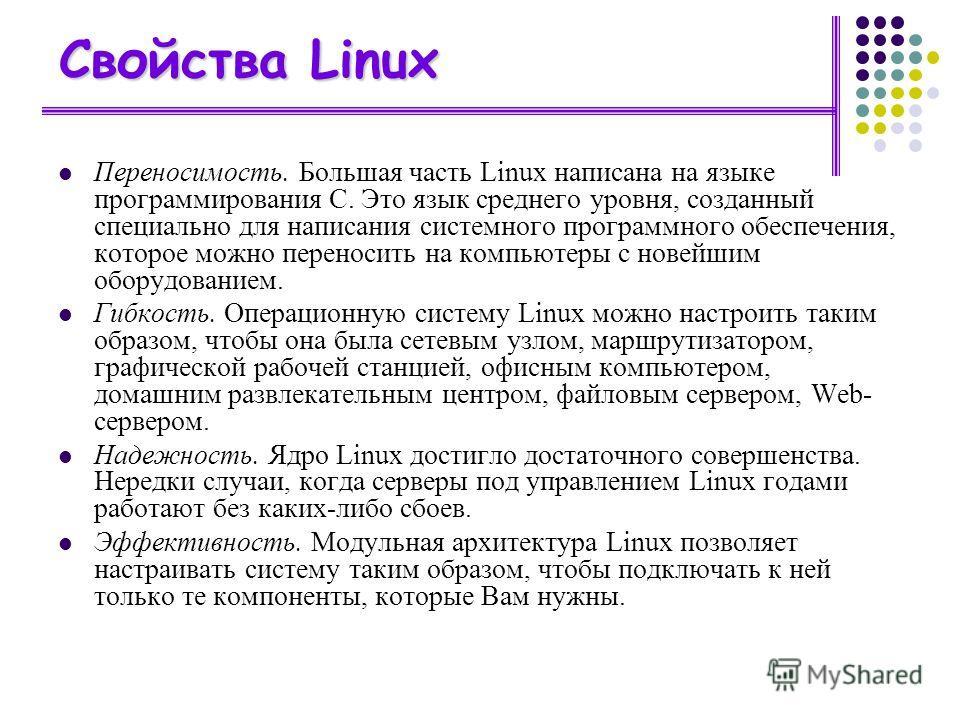 Свойства Linux Переносимость. Большая часть Linux написана на языке программирования С. Это язык среднего уровня, созданный специально для написания системного программного обеспечения, которое можно переносить на компьютеры с новейшим оборудованием.