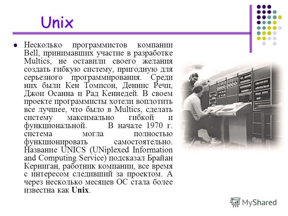 Unix Несколько программистов компании Bell, принимавших участие в разработке Multics, не оставили своего желания создать гибкую систему, пригодную для серьезного программирования. Среди них были Кен Томпсон, Деннис Речи, Джои Осанна и Рад Кеннедей. В