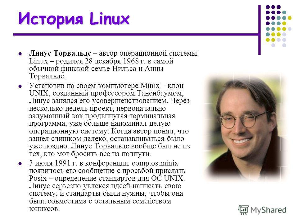 История Linux Линус Торвальдс – автор операционной системы Linux – родился 28 декабря 1968 г. в самой обычной финской семье Нильса и Анны Торвальдс. Установив на своем компьютере Minix – клон UNIX, созданный профессором Таненбаумом, Линус занялся его