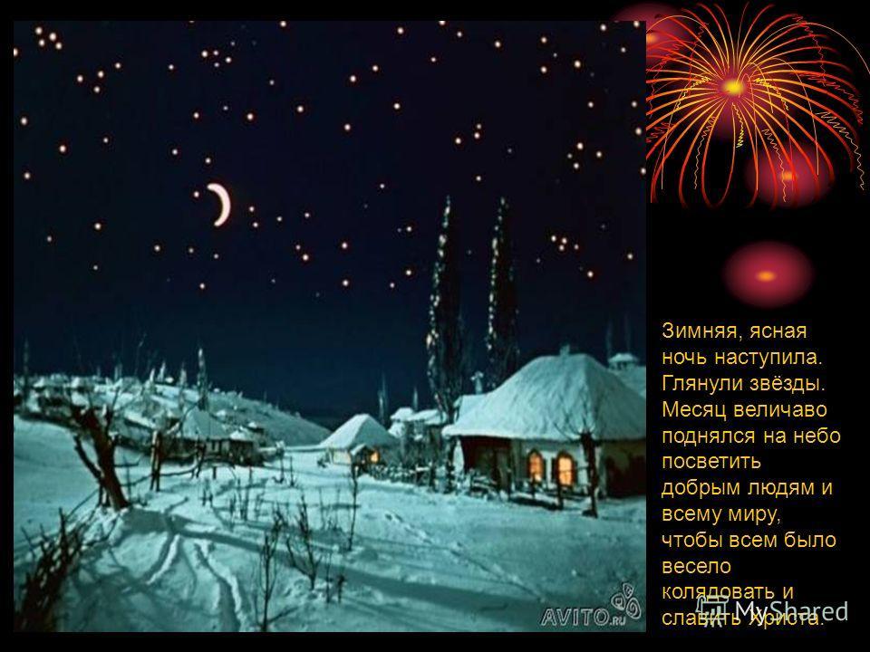 Зимняя, ясная ночь наступила. Глянули звёзды. Месяц величаво поднялся на небо посветить добрым людям и всему миру, чтобы всем было весело колядовать и славить Христа.
