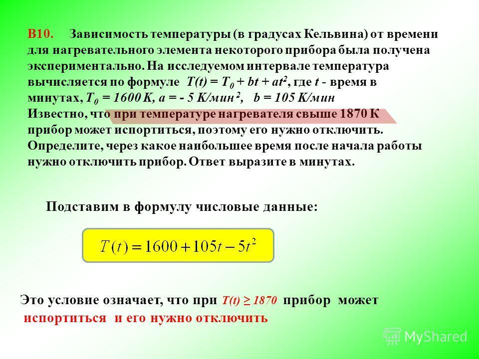 В10. Зависимость температуры (в градусах Кельвина) от времени для нагревательного элемента некоторого прибора была получена экспериментально. На исследуемом интервале температура вычисляется по формуле T(t) = T 0 + bt + at 2, где t - время в минутах,
