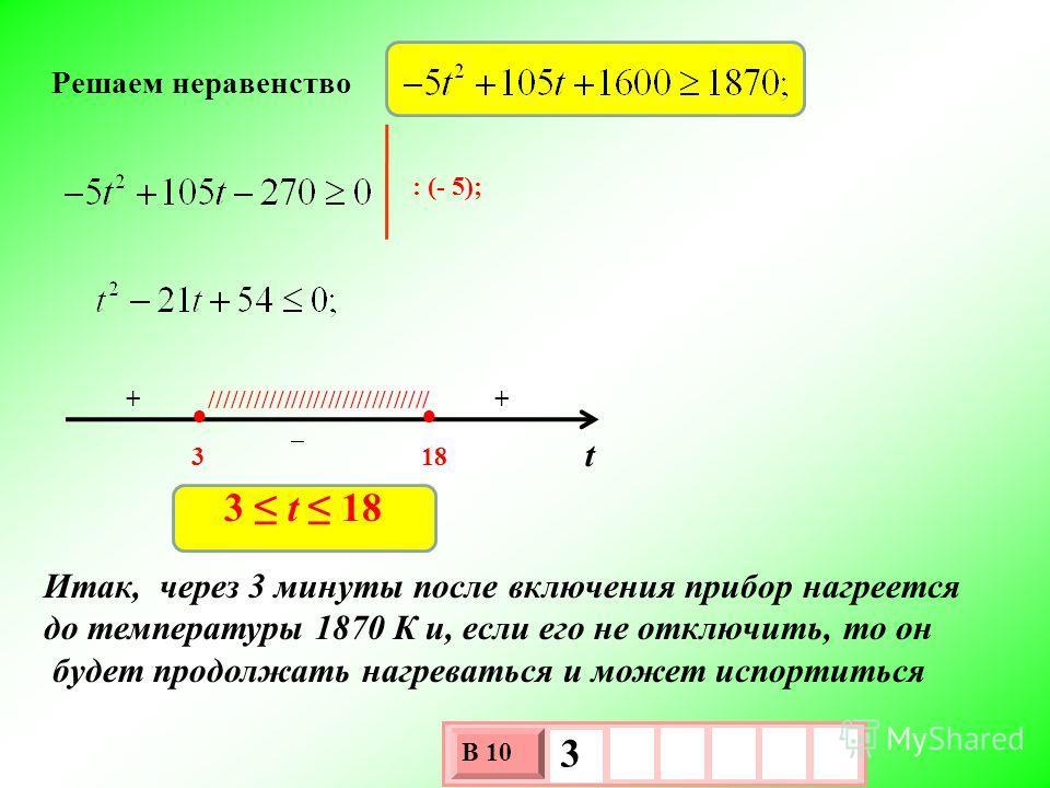 Решаем неравенство : (- 5); t 318 + +////////////////////////////// 3 t 18 Итак, через 3 минуты после включения прибор нагреется до температуры 1870 К и, если его не отключить, то он будет продолжать нагреваться и может испортиться 3 х 1 0 х В 10 3