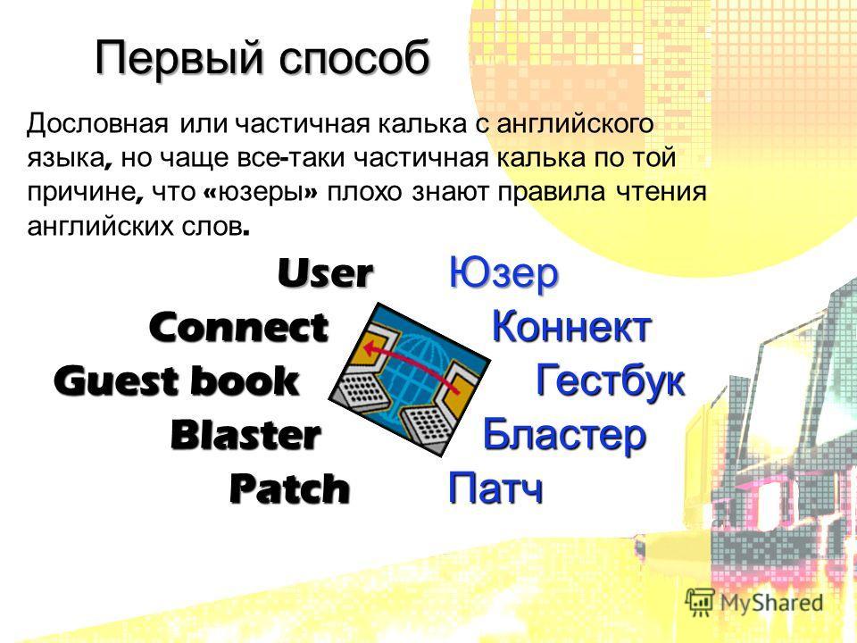 Первый способ UserЮзер ConnectКоннект Guest book Г Гестбук Blaster Бластер Patch Патч Дословная или частичная калька с английского языка, но чаще все - таки частичная калька по той причине, что « юзеры » плохо знают правила чтения английских слов.
