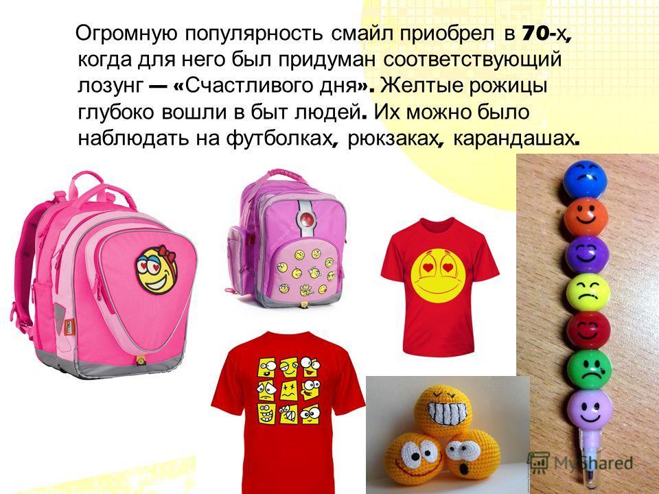 Огромную популярность смайл приобрел в 70- х, когда для него был придуман соответствующий лозунг « Счастливого дня ». Желтые рожицы глубоко вошли в быт людей. Их можно было наблюдать на футболках, рюкзаках, карандашах.