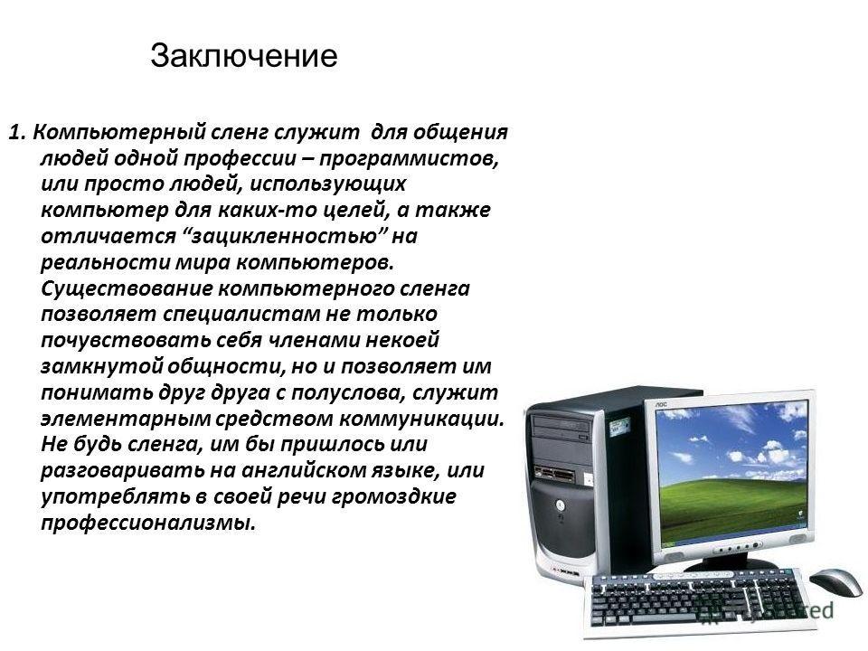 Заключение 1. Компьютерный сленг служит для общения людей одной профессии – программистов, или просто людей, использующих компьютер для каких-то целей, а также отличается зацикленностью на реальности мира компьютеров. Существование компьютерного слен