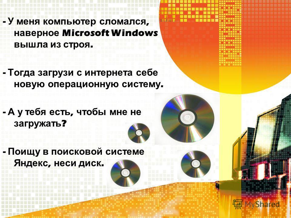 - У меня компьютер сломался, наверное Microsoft Windows вышла из строя. - Тогда загрузи с интернета себе новую операционную систему. - А у тебя есть, чтобы мне не загружать ? - Поищу в поисковой системе Яндекс, неси диск.
