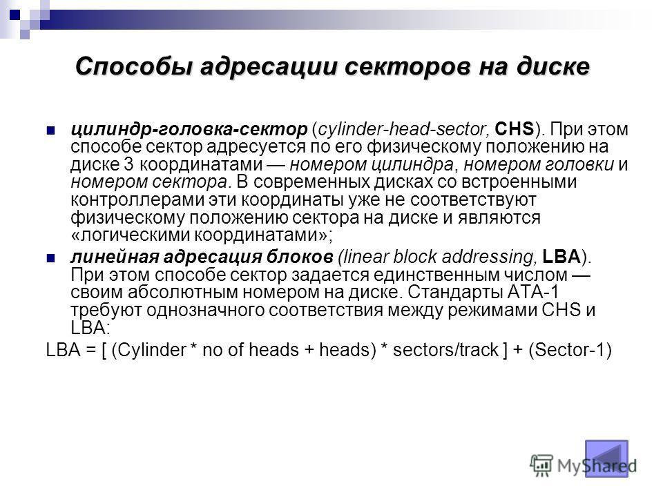 Способы адресации секторов на диске цилиндр-головка-сектор (cylinder-head-sector, CHS). При этом способе сектор адресуется по его физическому положению на диске 3 координатами номером цилиндра, номером головки и номером сектора. В современных дисках