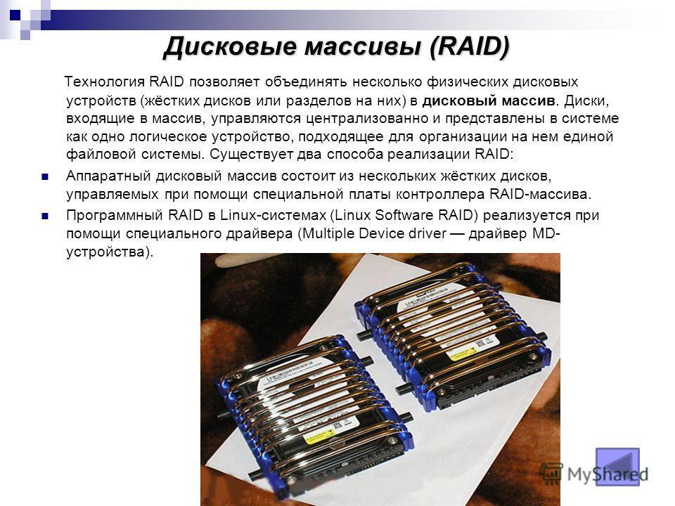Дисковые массивы (RAID) Технология RAID позволяет объединять несколько физических дисковых устройств (жёстких дисков или разделов на них) в дисковый массив. Диски, входящие в массив, управляются централизованно и представлены в системе как одно логич