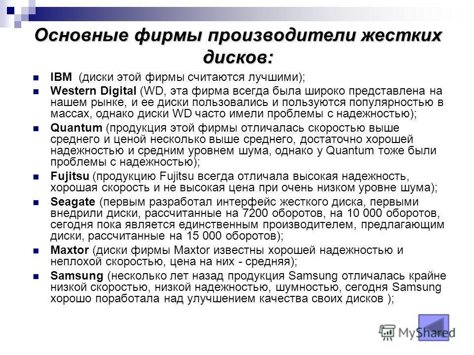Основные фирмы производители жестких дисков: IBM (диски этой фирмы считаются лучшими); Western Digital (WD, эта фирма всегда была широко представлена на нашем рынке, и ее диски пользовались и пользуются популярностью в массах, однако диски WD часто и