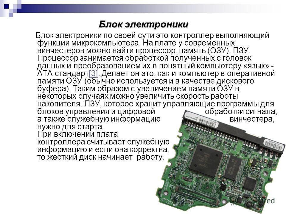 Блок электроники Блок электроники по своей сути это контроллер выполняющий функции микрокомпьютера. На плате у современных винчестеров можно найти процессор, память (ОЗУ), ПЗУ. Процессор занимается обработкой полученных с головок данных и преобразова