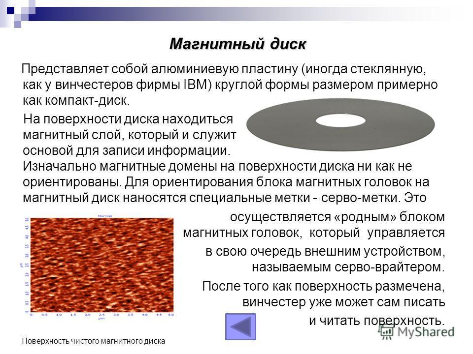 Магнитный диск Представляет собой алюминиевую пластину (иногда стеклянную, как у винчестеров фирмы IBM) круглой формы размером примерно как компакт-диск. На поверхности диска находиться магнитный слой, который и служит основой для записи информации.