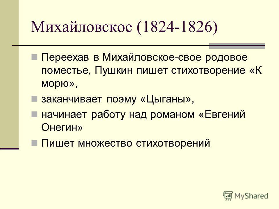 Михайловское (1824-1826) Переехав в Михайловское-свое родовое поместье, Пушкин пишет стихотворение «К морю», заканчивает поэму «Цыганы», начинает работу над романом «Евгений Онегин» Пишет множество стихотворений