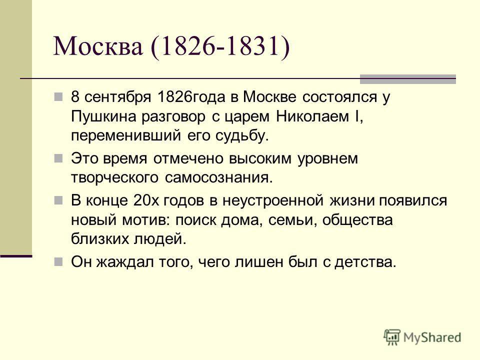 Москва (1826-1831) 8 сентября 1826года в Москве состоялся у Пушкина разговор с царем Николаем I, переменивший его судьбу. Это время отмечено высоким уровнем творческого самосознания. В конце 20х годов в неустроенной жизни появился новый мотив: поиск
