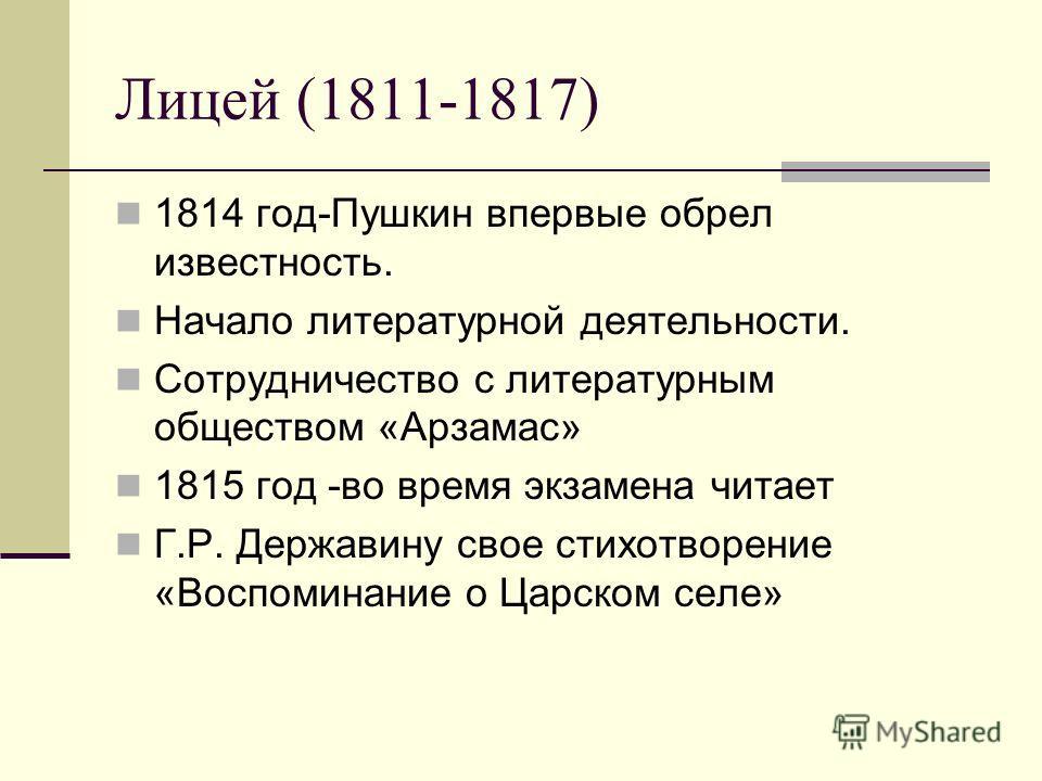 Лицей (1811-1817) 1814 год-Пушкин впервые обрел известность. Начало литературной деятельности. Сотрудничество с литературным обществом «Арзамас» 1815 год -во время экзамена читает Г.Р. Державину свое стихотворение «Воспоминание о Царском селе»
