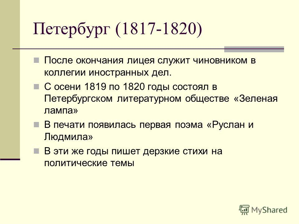 Петербург (1817-1820) После окончания лицея служит чиновником в коллегии иностранных дел. С осени 1819 по 1820 годы состоял в Петербургском литературном обществе «Зеленая лампа» В печати появилась первая поэма «Руслан и Людмила» В эти же годы пишет д