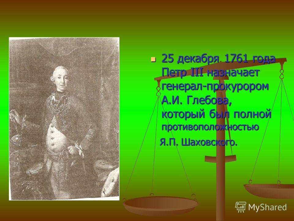 25 декабря 1761 года Петр III назначает генерал-прокурором А.И. Глебова, который был полной противоположностью 25 декабря 1761 года Петр III назначает генерал-прокурором А.И. Глебова, который был полной противоположностью Я.П. Шаховского. Я.П. Шаховс