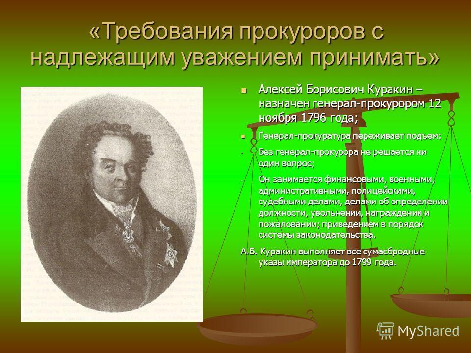 «Требования прокуроров с надлежащим уважением принимать» Алексей Борисович Куракин – назначен генерал-прокурором 12 ноября 1796 года; Алексей Борисович Куракин – назначен генерал-прокурором 12 ноября 1796 года; Генерал-прокуратура переживает подъем: