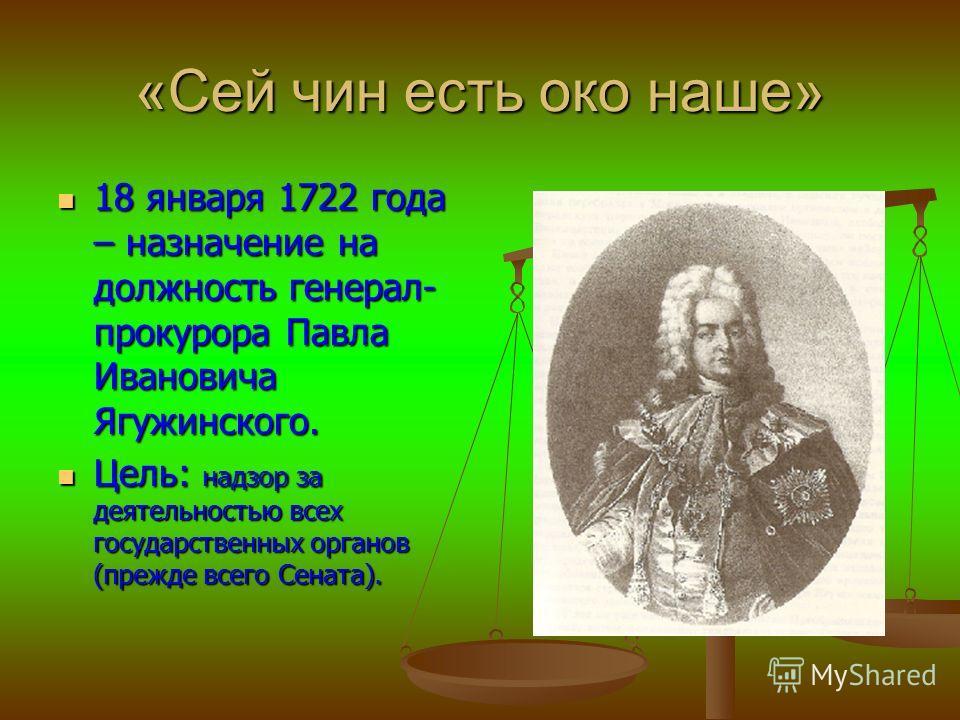 «Сей чин есть око наше» 18 января 1722 года – назначение на должность генерал- прокурора Павла Ивановича Ягужинского. 18 января 1722 года – назначение на должность генерал- прокурора Павла Ивановича Ягужинского. Цель: надзор за деятельностью всех гос