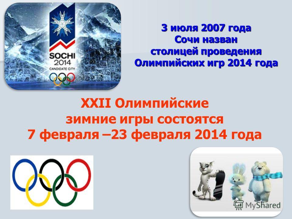 ХХII Олимпийские зимние игры состоятся 7 февраля –23 февраля 2014 года 3 июля 2007 года Сочи назван столицей проведения Олимпийских игр 2014 года