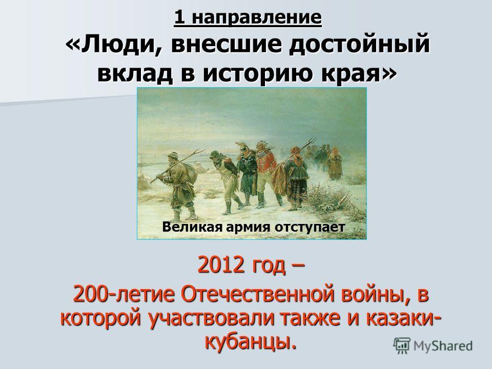 1 направление «Люди, внесшие достойный вклад в историю края» 2012 год – 200-летие Отечественной войны, в которой участвовали также и казаки- кубанцы. Великая армия отступает