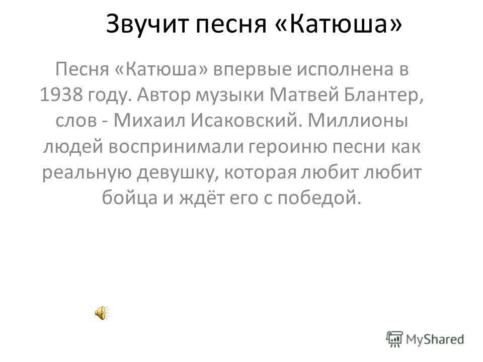 Звучит песня «Катюша» Песня «Катюша» впервые исполнена в 1938 году. Автор музыки Матвей Блантер, слов - Михаил Исаковский. Миллионы людей воспринимали героиню песни как реальную девушку, которая любит любит бойца и ждёт его с победой.