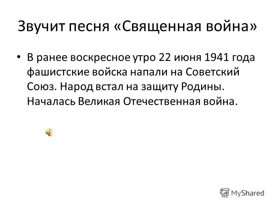 Звучит песня «Священная война» В ранее воскресное утро 22 июня 1941 года фашистские войска напали на Советский Союз. Народ встал на защиту Родины. Началась Великая Отечественная война.