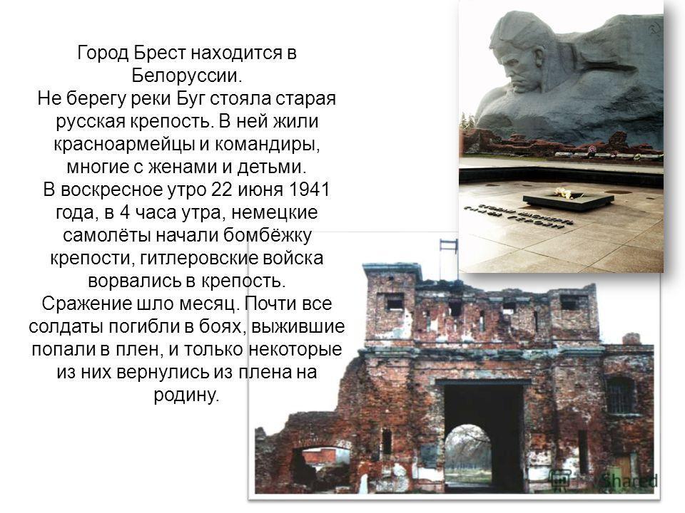 Город Брест находится в Белоруссии. Не берегу реки Буг стояла старая русская крепость. В ней жили красноармейцы и командиры, многие с женами и детьми. В воскресное утро 22 июня 1941 года, в 4 часа утра, немецкие самолёты начали бомбёжку крепости, гит