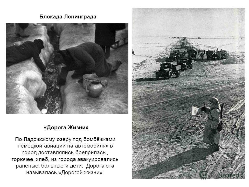 По Ладожскому озеру под бомбёжками немецкой авиации на автомобилях в город доставлялись боеприпасы, горючее, хлеб, из города эвакуировались раненые, больные и дети. Дорога эта называлась «Дорогой жизни». Блокада Ленинграда «Дорога Жизни»
