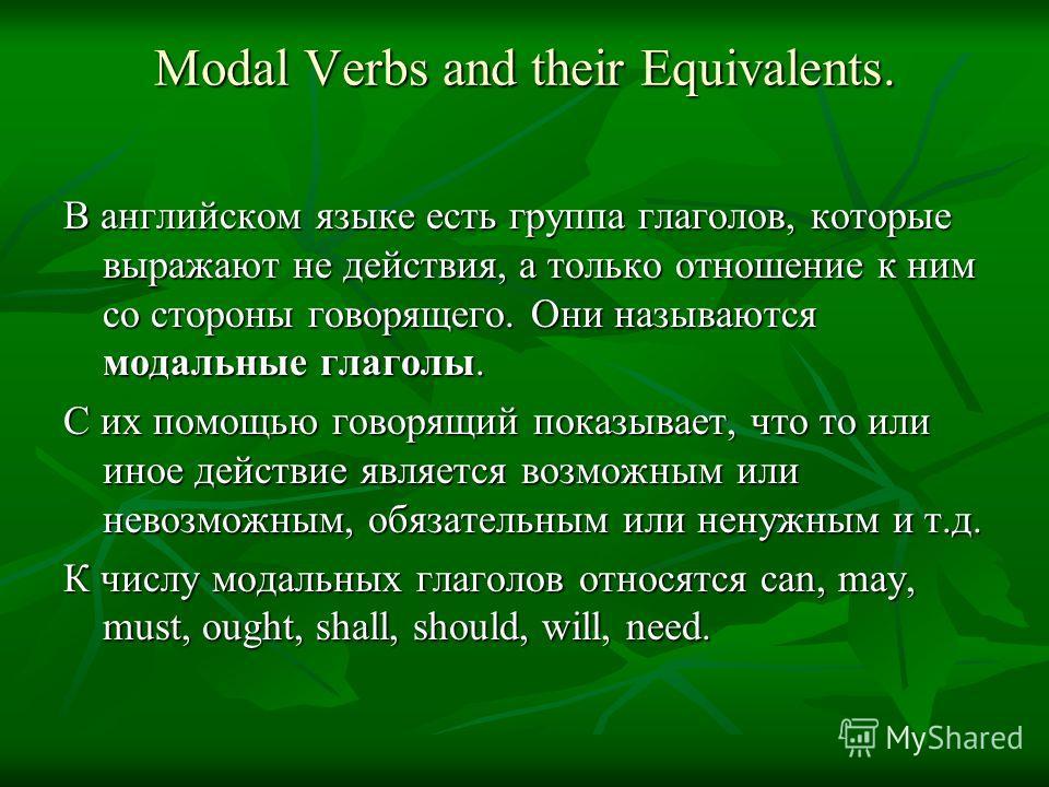 Modal Verbs and their Equivalents. В английском языке есть группа глаголов, которые выражают не действия, а только отношение к ним со стороны говорящего. Они называются модальные глаголы. С их помощью говорящий показывает, что то или иное действие яв