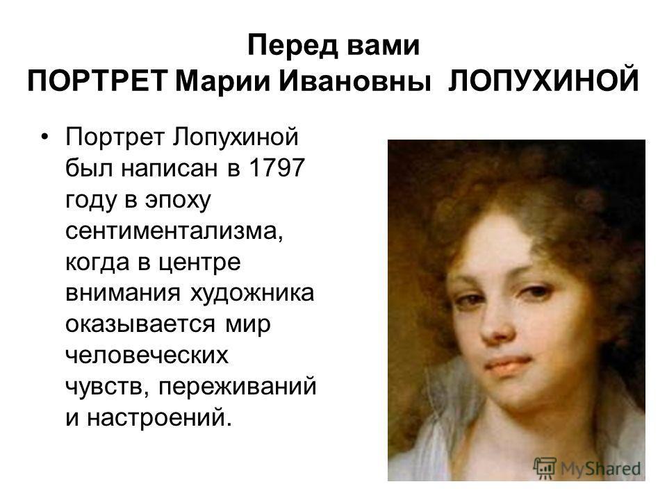 Перед вами ПОРТРЕТ Марии Ивановны ЛОПУХИНОЙ Портрет Лопухиной был написан в 1797 году в эпоху сентиментализма, когда в центре внимания художника оказывается мир человеческих чувств, переживаний и настроений.