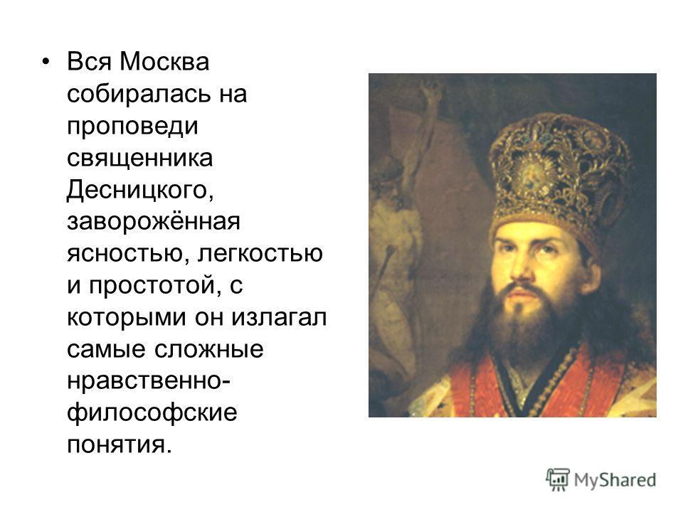 Вся Москва собиралась на проповеди священника Десницкого, заворожённая ясностью, легкостью и простотой, с которыми он излагал самые сложные нравственно- философские понятия.