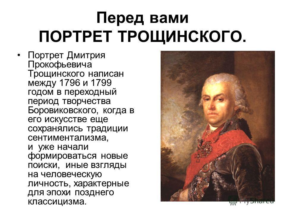 Перед вами ПОРТРЕТ ТРОЩИНСКОГО. Портрет Дмитрия Прокофьевича Трощинского написан между 1796 и 1799 годом в переходный период творчества Боровиковского, когда в его искусстве еще сохранялись традиции сентиментализма, и уже начали формироваться новые п