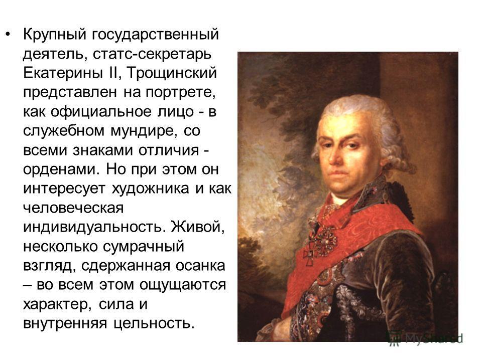 Крупный государственный деятель, статс-секретарь Екатерины II, Трощинский представлен на портрете, как официальное лицо - в служебном мундире, со всеми знаками отличия - орденами. Но при этом он интересует художника и как человеческая индивидуальност