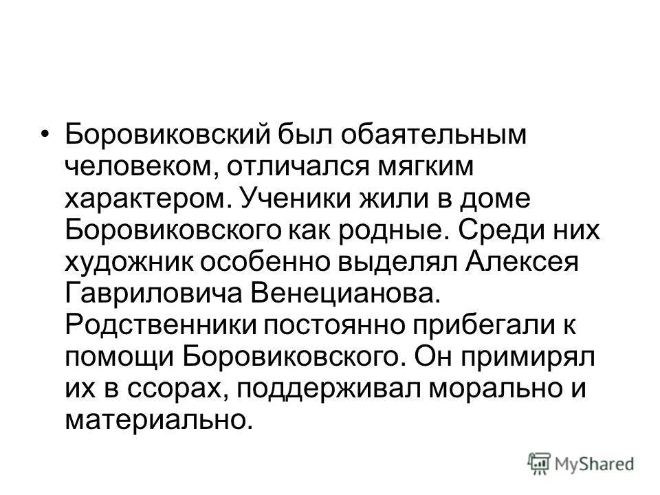 Боровиковский был обаятельным человеком, отличался мягким характером. Ученики жили в доме Боровиковского как родные. Среди них художник особенно выделял Алексея Гавриловича Венецианова. Родственники постоянно прибегали к помощи Боровиковского. Он при