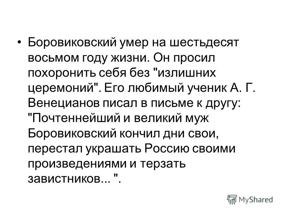 Боровиковский умер на шестьдесят восьмом году жизни. Он просил похоронить себя без