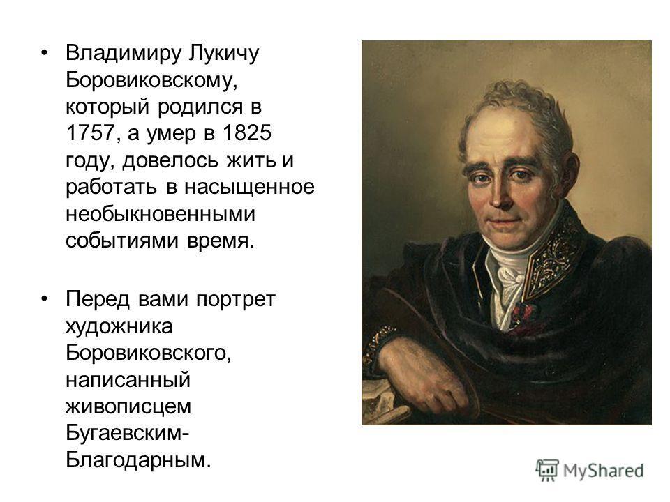 Владимиру Лукичу Боровиковскому, который родился в 1757, а умер в 1825 году, довелось жить и работать в насыщенное необыкновенными событиями время. Перед вами портрет художника Боровиковского, написанный живописцем Бугаевским- Благодарным.