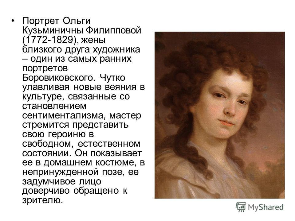 Портрет Ольги Кузьминичны Филипповой (1772-1829), жены близкого друга художника – один из самых ранних портретов Боровиковского. Чутко улавливая новые веяния в культуре, связанные со становлением сентиментализма, мастер стремится представить свою гер