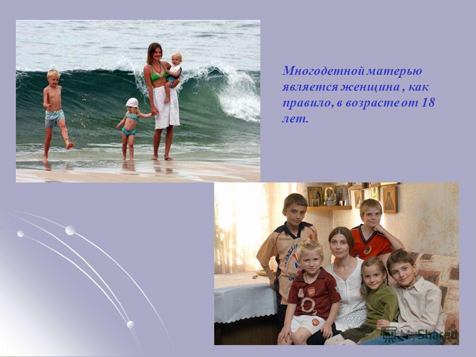 Многодетной матерью является женщина, как правило, в возрасте от 18 лет.
