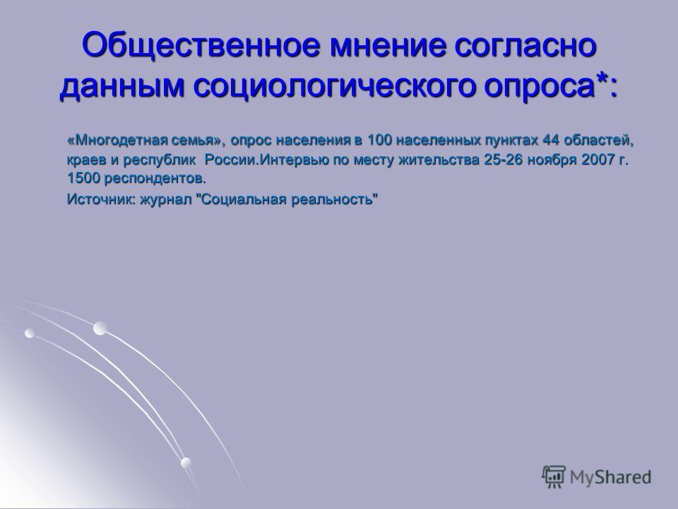 Общественное мнение согласно данным социологического опроса*: «Многодетная семья», опрос населения в 100 населенных пунктах 44 областей, краев и республик России.Интервью по месту жительства 25-26 ноября 2007 г. 1500 респондентов. «Многодетная семья»
