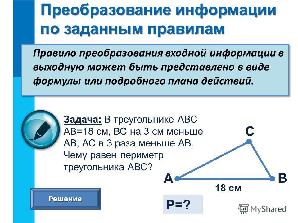 Преобразование информации по заданным правилам Правило преобразования входной информации в выходную может быть представлено в виде формулы или подробного плана действий. Задача: В треугольнике АВС АВ=18 см, ВС на 3 см меньше АВ, АС в 3 раза меньше АВ