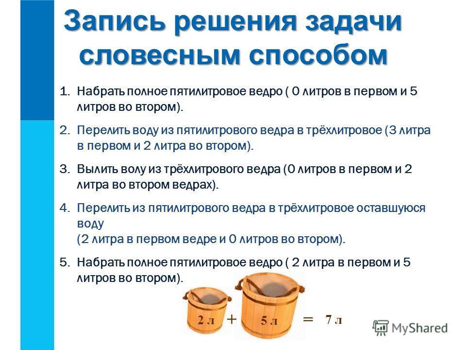 1.Набрать полное пятилитровое ведро ( 0 литров в первом и 5 литров во втором). 2.Перелить воду из пятилитрового ведра в трёхлитровое (3 литра в первом и 2 литра во втором). 3.Вылить волу из трёхлитрового ведра (0 литров в первом и 2 литра во втором в