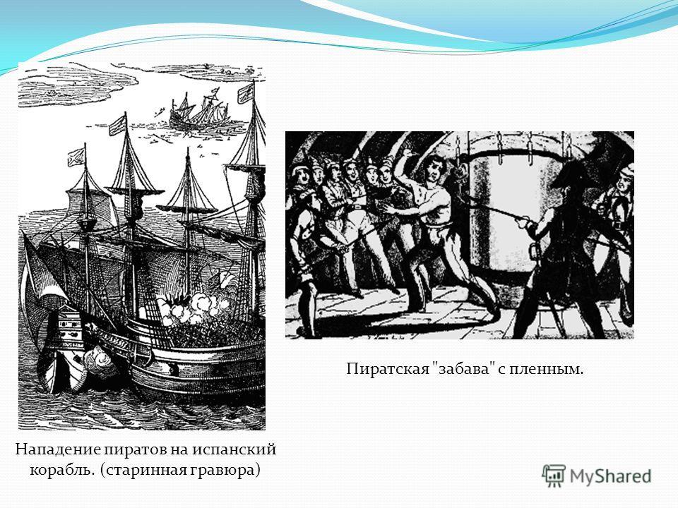 Нападение пиратов на испанский корабль. (старинная гравюра) Пиратская забава с пленным.